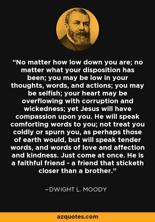 No matter how low down you are; no matter what your disposition has been; you may be low in your thoughts, words, and actions; you may be selfish; your heart may be overflowing with corruption and wickedness; yet Jesus will have compassion upon you. He will speak comforting words to you; not treat you coldly or spurn you, as perhaps those of earth would, but will speak tender words, and words of love and affection and kindness. Just come at once. He is a faithful friend - a friend that sticketh closer than a brother. - Dwight L. Moody