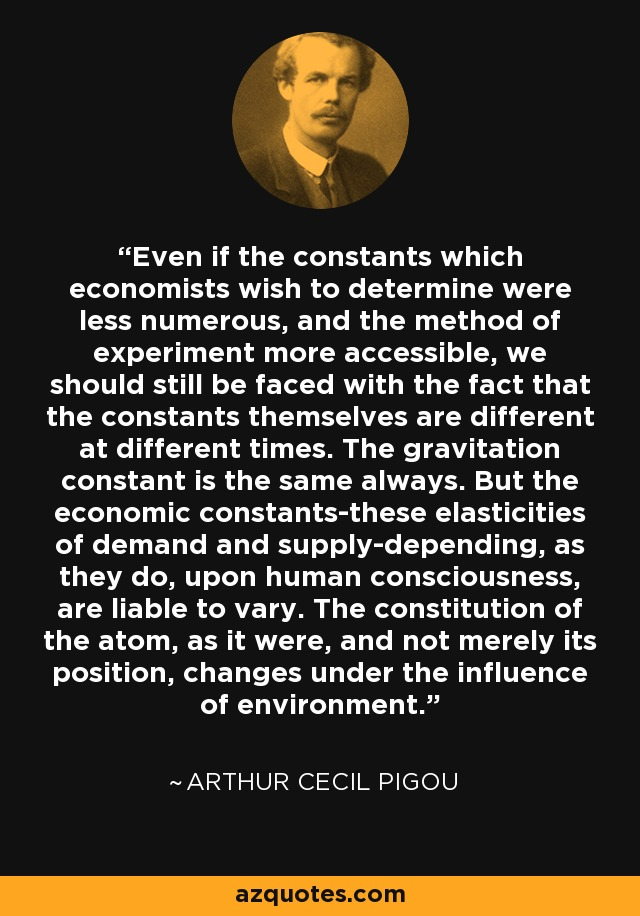 Even if the constants which economists wish to determine were less numerous, and the method of experiment more accessible, we should still be faced with the fact that the constants themselves are different at different times. The gravitation constant is the same always. But the economic constants-these elasticities of demand and supply-depending, as they do, upon human consciousness, are liable to vary. The constitution of the atom, as it were, and not merely its position, changes under the influence of environment. - Arthur Cecil Pigou