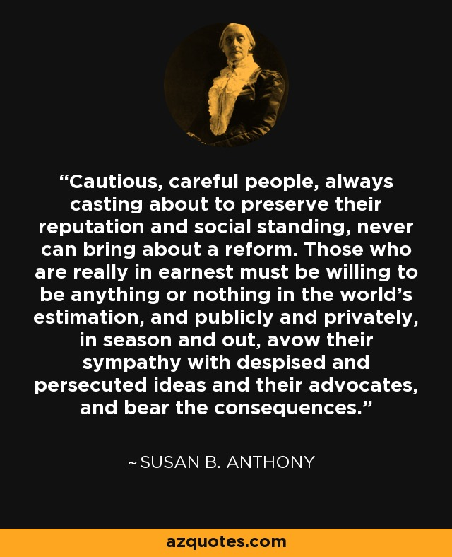 Cautious, careful people, always casting about to preserve their reputation and social standing, never can bring about a reform. Those who are really in earnest must be willing to be anything or nothing in the world's estimation, and publicly and privately, in season and out, avow their sympathy with despised and persecuted ideas and their advocates, and bear the consequences. - Susan B. Anthony