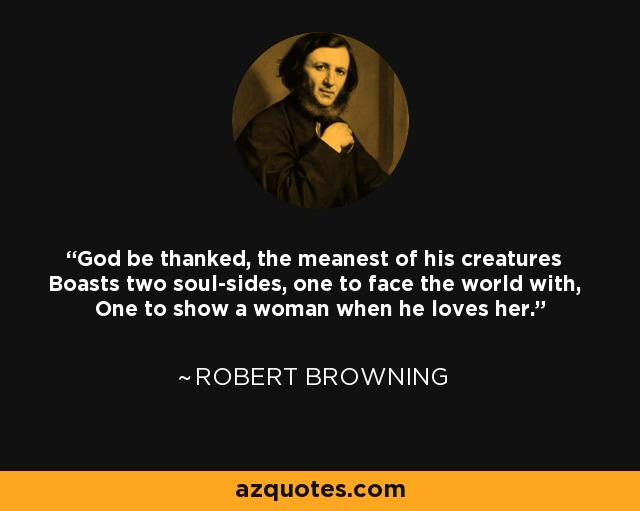 God be thanked, the meanest of his creatures Boasts two soul-sides, one to face the world with, One to show a woman when he loves her. - Robert Browning