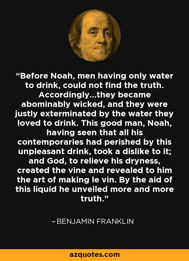 Before Noah, men having only water to drink, could not find the truth. Accordingly...they became abominably wicked, and they were justly exterminated by the water they loved to drink. This good man, Noah, having seen that all his contemporaries had perished by this unpleasant drink, took a dislike to it; and God, to relieve his dryness, created the vine and revealed to him the art of making le vin. By the aid of this liquid he unveiled more and more truth. - Benjamin Franklin