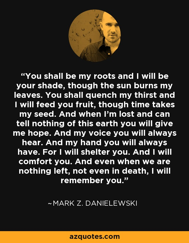 You shall be my roots and I will be your shade, though the sun burns my leaves. You shall quench my thirst and I will feed you fruit, though time takes my seed. And when I'm lost and can tell nothing of this earth you will give me hope. And my voice you will always hear. And my hand you will always have. For I will shelter you. And I will comfort you. And even when we are nothing left, not even in death, I will remember you. - Mark Z. Danielewski