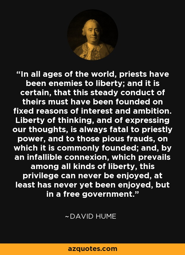 In all ages of the world, priests have been enemies to liberty; and it is certain, that this steady conduct of theirs must have been founded on fixed reasons of interest and ambition. Liberty of thinking, and of expressing our thoughts, is always fatal to priestly power, and to those pious frauds, on which it is commonly founded; and, by an infallible connexion, which prevails among all kinds of liberty, this privilege can never be enjoyed, at least has never yet been enjoyed, but in a free government. - David Hume