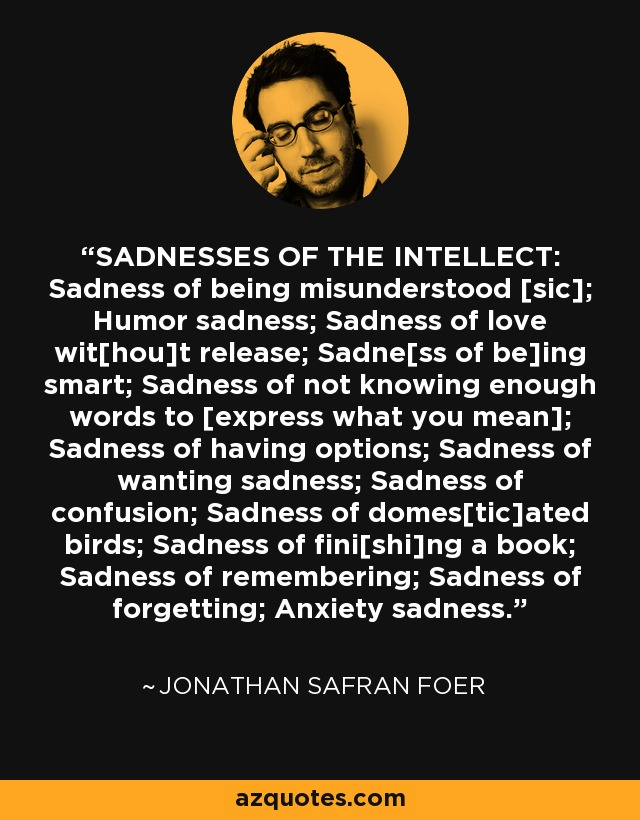 SADNESSES OF THE INTELLECT: Sadness of being misunderstood [sic]; Humor sadness; Sadness of love wit[hou]t release; Sadne[ss of be]ing smart; Sadness of not knowing enough words to [express what you mean]; Sadness of having options; Sadness of wanting sadness; Sadness of confusion; Sadness of domes[tic]ated birds; Sadness of fini[shi]ng a book; Sadness of remembering; Sadness of forgetting; Anxiety sadness. - Jonathan Safran Foer