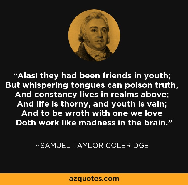 Alas! they had been friends in youth; But whispering tongues can poison truth, And constancy lives in realms above; And life is thorny, and youth is vain; And to be wroth with one we love Doth work like madness in the brain. - Samuel Taylor Coleridge
