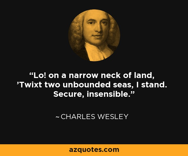 Lo! on a narrow neck of land, 'Twixt two unbounded seas, I stand. Secure, insensible. - Charles Wesley