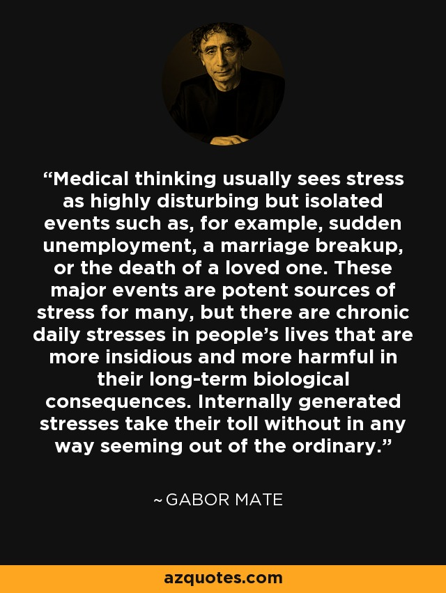 Medical thinking usually sees stress as highly disturbing but isolated events such as, for example, sudden unemployment, a marriage breakup, or the death of a loved one. These major events are potent sources of stress for many, but there are chronic daily stresses in people's lives that are more insidious and more harmful in their long-term biological consequences. Internally generated stresses take their toll without in any way seeming out of the ordinary. - Gabor Mate