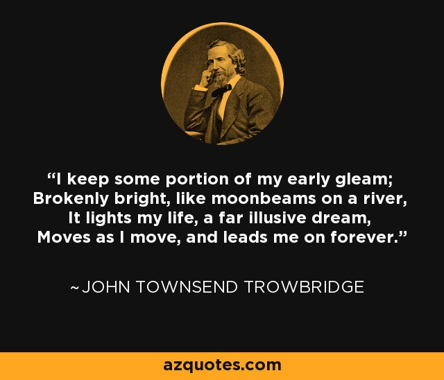 I keep some portion of my early gleam; Brokenly bright, like moonbeams on a river, It lights my life, a far illusive dream, Moves as I move, and leads me on forever. - John Townsend Trowbridge