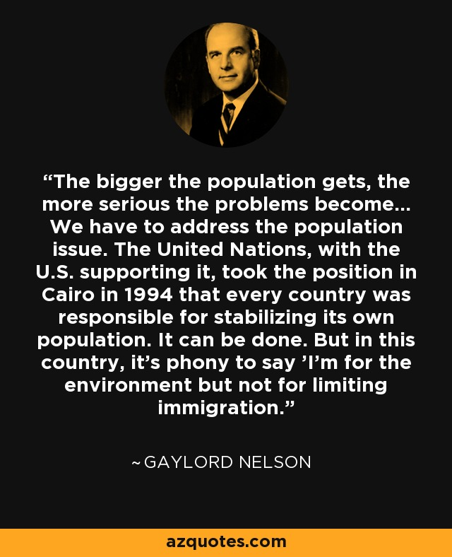 The bigger the population gets, the more serious the problems become... We have to address the population issue. The United Nations, with the U.S. supporting it, took the position in Cairo in 1994 that every country was responsible for stabilizing its own population. It can be done. But in this country, it's phony to say 'I'm for the environment but not for limiting immigration.' - Gaylord Nelson