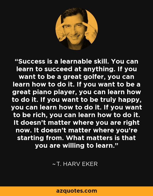 Success is a learnable skill. You can learn to succeed at anything. If you want to be a great golfer, you can learn how to do it. If you want to be a great piano player, you can learn how to do it. If you want to be truly happy, you can learn how to do it. If you want to be rich, you can learn how to do it. It doesn't matter where you are right now. It doesn't matter where you're starting from. What matters is that you are willing to learn. - T. Harv Eker