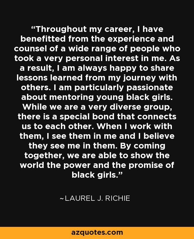 Throughout my career, I have benefitted from the experience and counsel of a wide range of people who took a very personal interest in me. As a result, I am always happy to share lessons learned from my journey with others. I am particularly passionate about mentoring young black girls. While we are a very diverse group, there is a special bond that connects us to each other. When I work with them, I see them in me and I believe they see me in them. By coming together, we are able to show the world the power and the promise of black girls. - Laurel J. Richie
