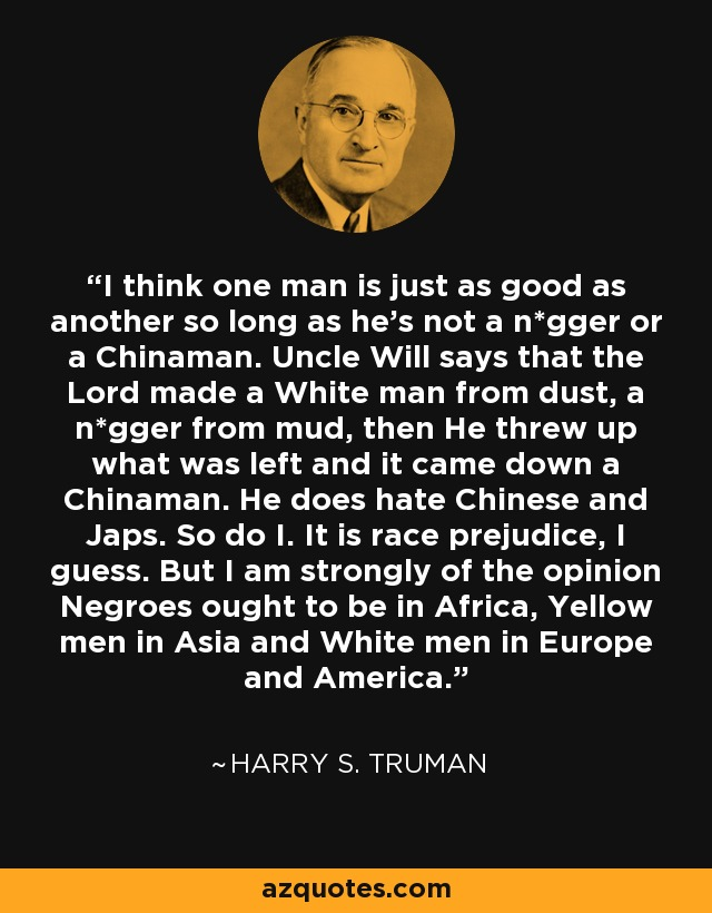 I think one man is just as good as another so long as he's not a n*gger or a Chinaman. Uncle Will says that the Lord made a White man from dust, a n*gger from mud, then He threw up what was left and it came down a Chinaman. He does hate Chinese and Japs. So do I. It is race prejudice, I guess. But I am strongly of the opinion Negroes ought to be in Africa, Yellow men in Asia and White men in Europe and America. - Harry S. Truman
