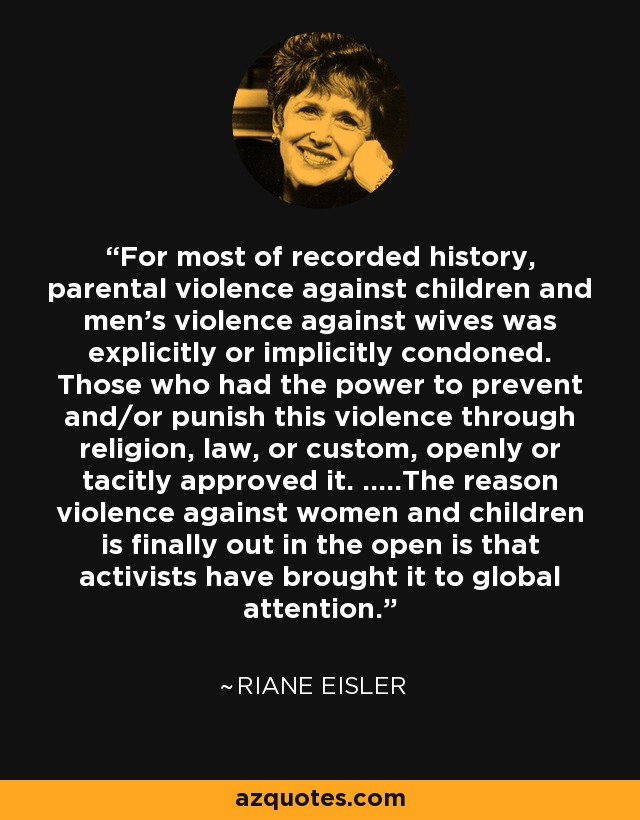 For most of recorded history, parental violence against children and men's violence against wives was explicitly or implicitly condoned. Those who had the power to prevent and/or punish this violence through religion, law, or custom, openly or tacitly approved it. .....The reason violence against women and children is finally out in the open is that activists have brought it to global attention. - Riane Eisler