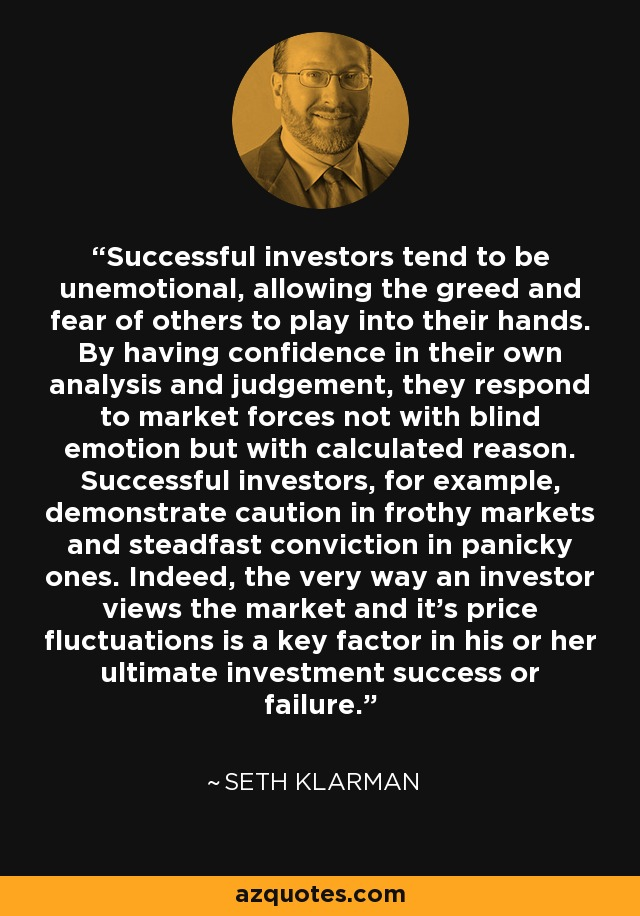 Successful investors tend to be unemotional, allowing the greed and fear of others to play into their hands. By having confidence in their own analysis and judgement, they respond to market forces not with blind emotion but with calculated reason. Successful investors, for example, demonstrate caution in frothy markets and steadfast conviction in panicky ones. Indeed, the very way an investor views the market and it's price fluctuations is a key factor in his or her ultimate investment success or failure. - Seth Klarman