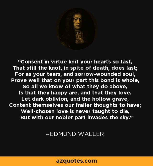 Consent in virtue knit your hearts so fast, That still the knot, in spite of death, does last; For as your tears, and sorrow-wounded soul, Prove well that on your part this bond is whole, So all we know of what they do above, Is that they happy are, and that they love. Let dark oblivion, and the hollow grave, Content themselves our frailer thoughts to have; Well-chosen love is never taught to die, But with our nobler part invades the sky. - Edmund Waller