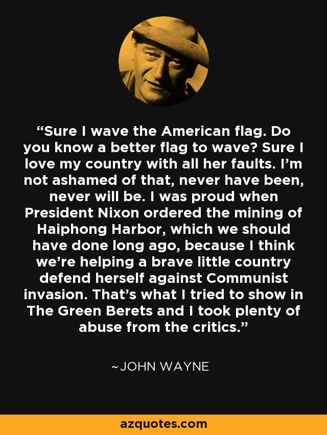 John Wayne Quote: Sure I Wave The American Flag. Do You