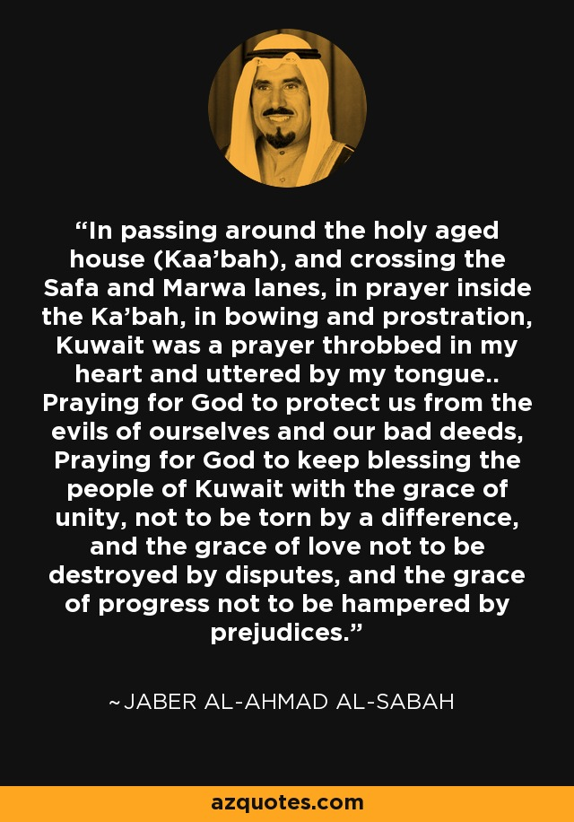 In passing around the holy aged house (Kaa'bah), and crossing the Safa and Marwa lanes, in prayer inside the Ka'bah, in bowing and prostration, Kuwait was a prayer throbbed in my heart and uttered by my tongue.. Praying for God to protect us from the evils of ourselves and our bad deeds, Praying for God to keep blessing the people of Kuwait with the grace of unity, not to be torn by a difference, and the grace of love not to be destroyed by disputes, and the grace of progress not to be hampered by prejudices. - Jaber Al-Ahmad Al-Sabah