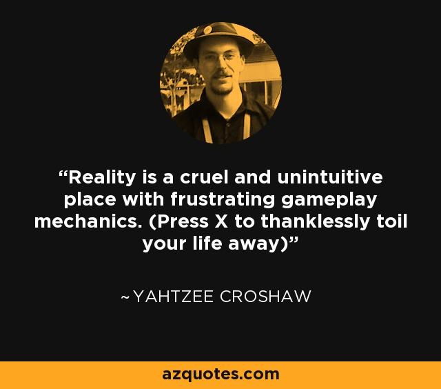 Reality is a cruel and unintuitive place with frustrating gameplay mechanics. (Press X to thanklessly toil your life away) - Yahtzee Croshaw