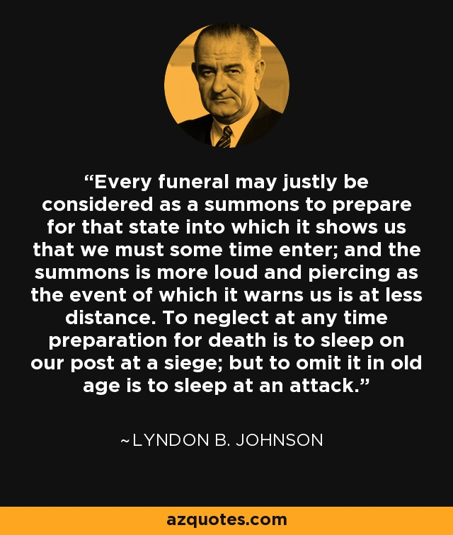 Every funeral may justly be considered as a summons to prepare for that state into which it shows us that we must some time enter; and the summons is more loud and piercing as the event of which it warns us is at less distance. To neglect at any time preparation for death is to sleep on our post at a siege; but to omit it in old age is to sleep at an attack. - Lyndon B. Johnson