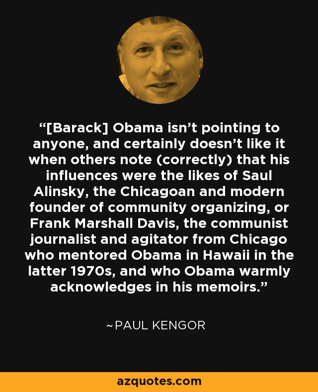 [Barack] Obama isn't pointing to anyone, and certainly doesn't like it when others note (correctly) that his influences were the likes of Saul Alinsky, the Chicagoan and modern founder of community organizing, or Frank Marshall Davis, the communist journalist and agitator from Chicago who mentored Obama in Hawaii in the latter 1970s, and who Obama warmly acknowledges in his memoirs. - Paul Kengor