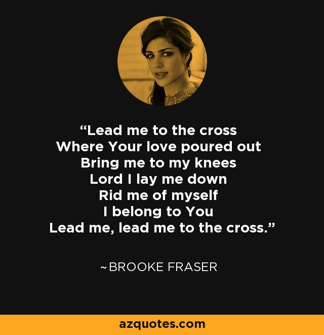 Lead me to the cross Where Your love poured out Bring me to my knees Lord I lay me down Rid me of myself I belong to You Lead me, lead me to the cross. - Brooke Fraser