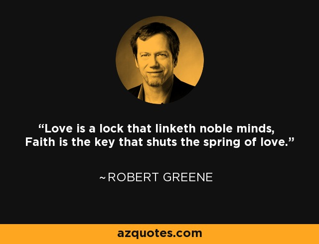 Love is a lock that linketh noble minds, Faith is the key that shuts the spring of love. - Robert Greene