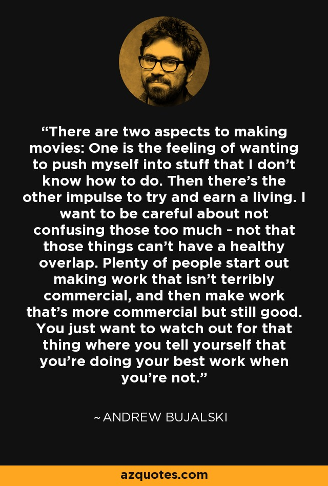 There are two aspects to making movies: One is the feeling of wanting to push myself into stuff that I don't know how to do. Then there's the other impulse to try and earn a living. I want to be careful about not confusing those too much - not that those things can't have a healthy overlap. Plenty of people start out making work that isn't terribly commercial, and then make work that's more commercial but still good. You just want to watch out for that thing where you tell yourself that you're doing your best work when you're not. - Andrew Bujalski
