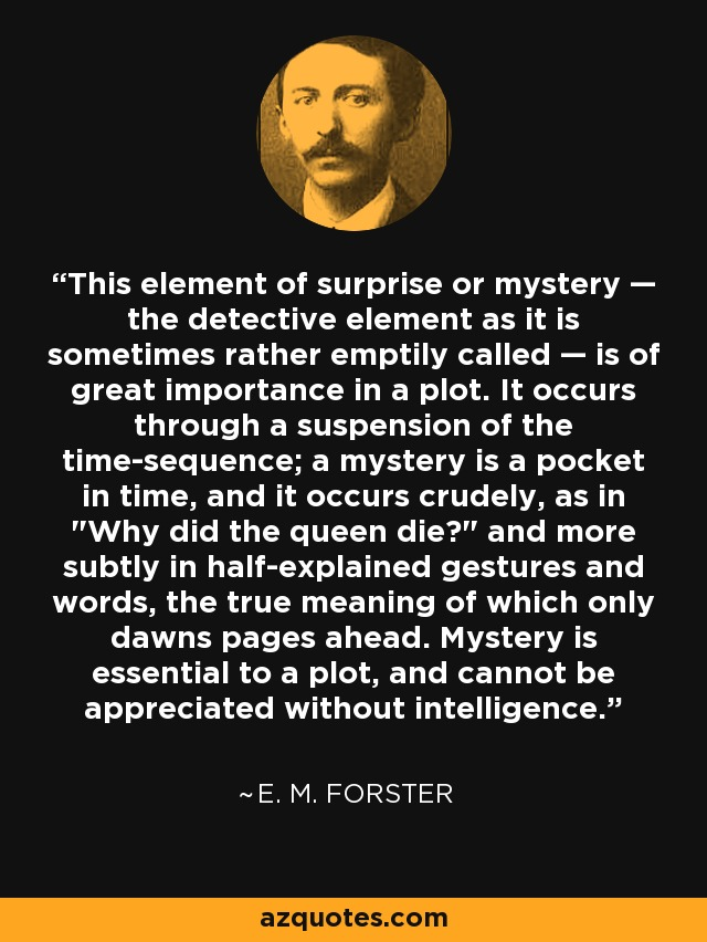This element of surprise or mystery - the detective element as it is sometimes rather emptily called - is of great importance in a plot. It occurs through a suspension of the time-sequence; a mystery is a pocket in time, and it occurs crudely, as in