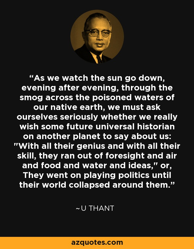 As we watch the sun go down, evening after evening, through the smog across the poisoned waters of our native earth, we must ask ourselves seriously whether we really wish some future universal historian on another planet to say about us: