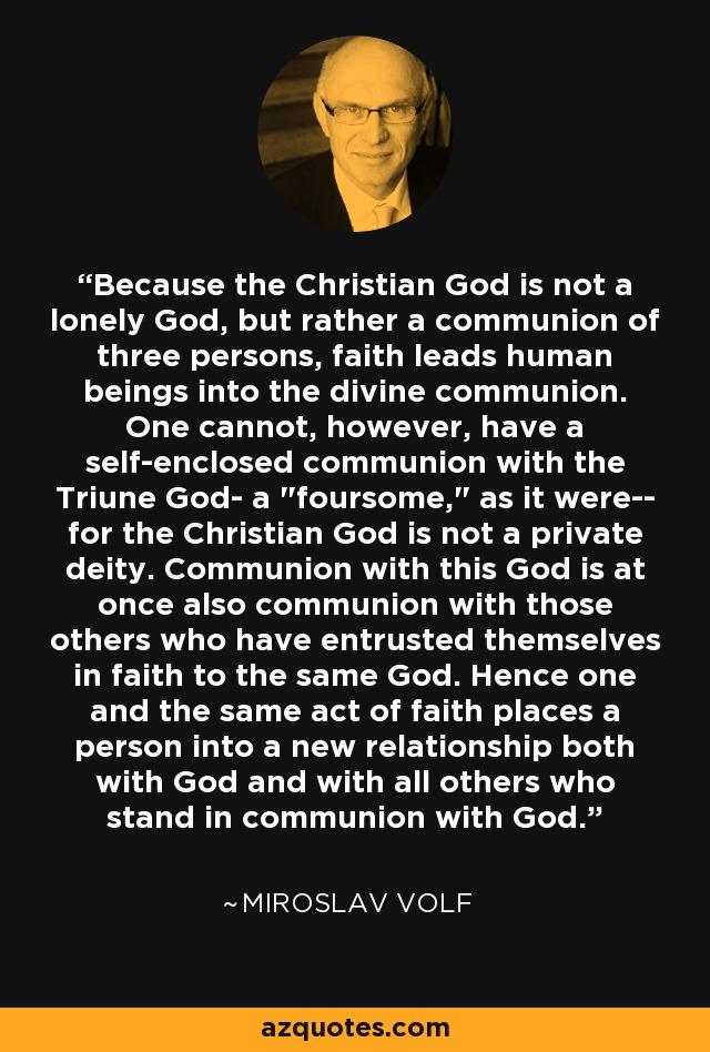Because the Christian God is not a lonely God, but rather a communion of three persons, faith leads human beings into the divine communion. One cannot, however, have a self-enclosed communion with the Triune God- a