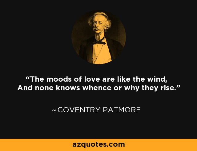 The moods of love are like the wind, And none knows whence or why they rise. - Coventry Patmore
