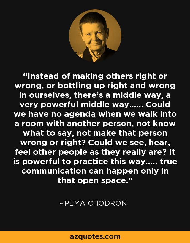Instead of making others right or wrong, or bottling up right and wrong in ourselves, there's a middle way, a very powerful middle way...... Could we have no agenda when we walk into a room with another person, not know what to say, not make that person wrong or right? Could we see, hear, feel other people as they really are? It is powerful to practice this way..... true communication can happen only in that open space. - Pema Chodron