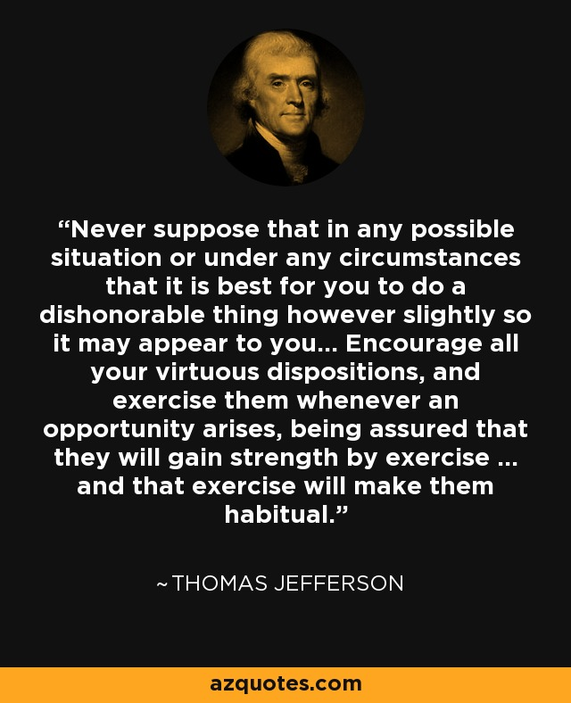 Never suppose that in any possible situation or under any circumstances that it is best for you to do a dishonorable thing however slightly so it may appear to you... Encourage all your virtuous dispositions, and exercise them whenever an opportunity arises, being assured that they will gain strength by exercise ... and that exercise will make them habitual... - Thomas Jefferson