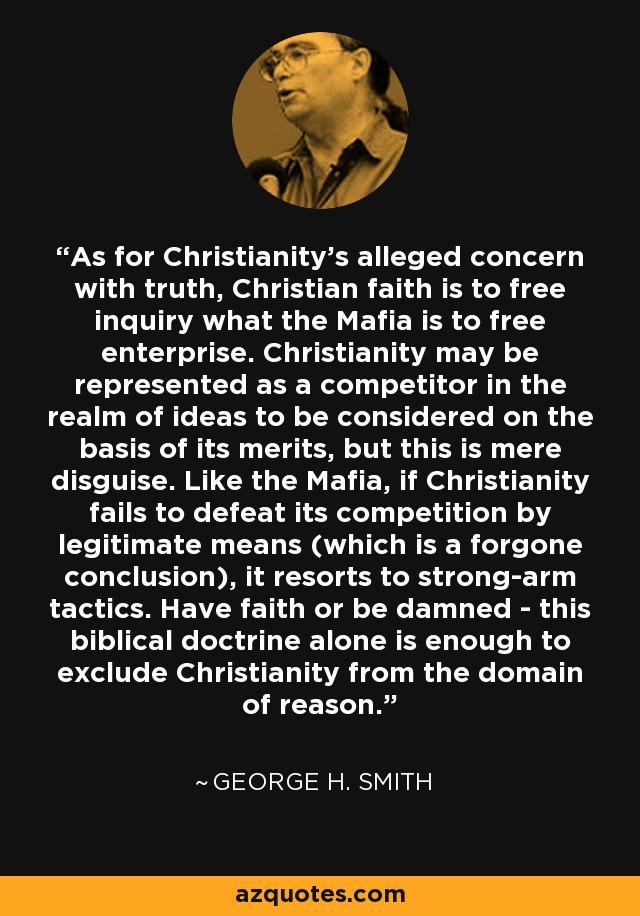 As for Christianity's alleged concern with truth, Christian faith is to free inquiry what the Mafia is to free enterprise. Christianity may be represented as a competitor in the realm of ideas to be considered on the basis of its merits, but this is mere disguise. Like the Mafia, if Christianity fails to defeat its competition by legitimate means (which is a forgone conclusion), it resorts to strong-arm tactics. Have faith or be damned - this biblical doctrine alone is enough to exclude Christianity from the domain of reason. - George H. Smith