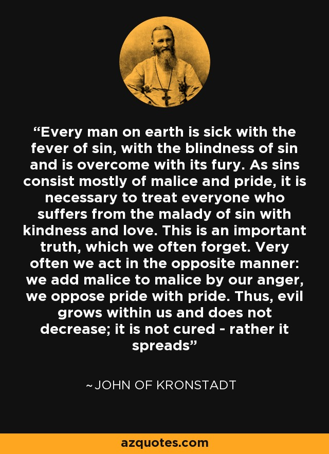 Every man on earth is sick with the fever of sin, with the blindness of sin and is overcome with its fury. As sins consist mostly of malice and pride, it is necessary to treat everyone who suffers from the malady of sin with kindness and love. This is an important truth, which we often forget. Very often we act in the opposite manner: we add malice to malice by our anger, we oppose pride with pride. Thus, evil grows within us and does not decrease; it is not cured - rather it spreads - John of Kronstadt
