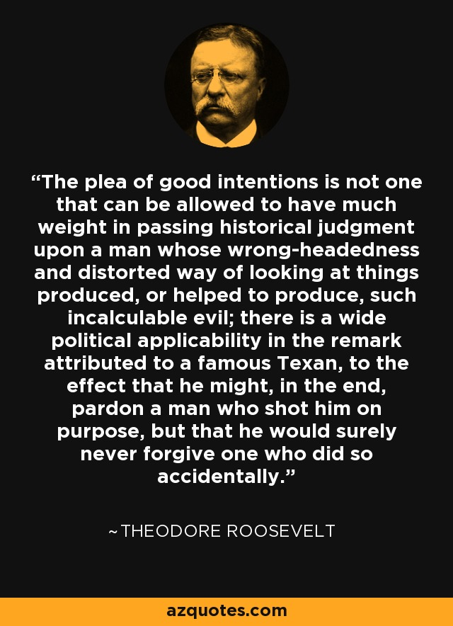 The plea of good intentions is not one that can be allowed to have much weight in passing historical judgment upon a man whose wrong-headedness and distorted way of looking at things produced, or helped to produce, such incalculable evil; there is a wide political applicability in the remark attributed to a famous Texan, to the effect that he might, in the end, pardon a man who shot him on purpose, but that he would surely never forgive one who did so accidentally. - Theodore Roosevelt