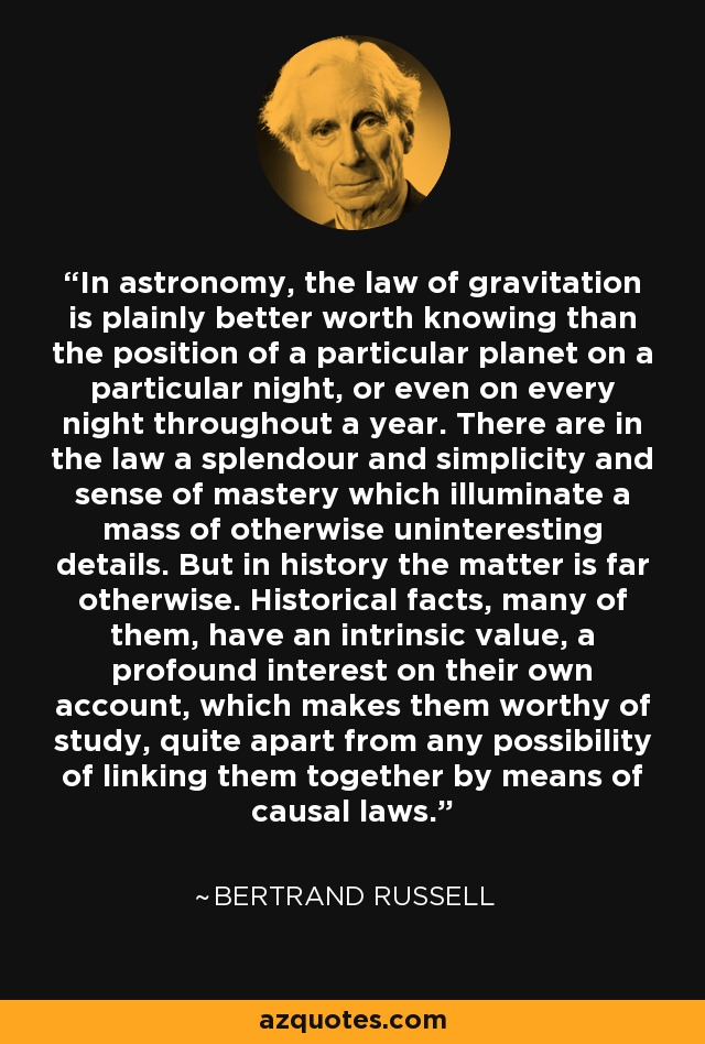 In astronomy, the law of gravitation is plainly better worth knowing than the position of a particular planet on a particular night, or even on every night throughout a year. There are in the law a splendour and simplicity and sense of mastery which illuminate a mass of otherwise uninteresting details. But in history the matter is far otherwise. Historical facts, many of them, have an intrinsic value, a profound interest on their own account, which makes them worthy of study, quite apart from any possibility of linking them together by means of causal laws. - Bertrand Russell