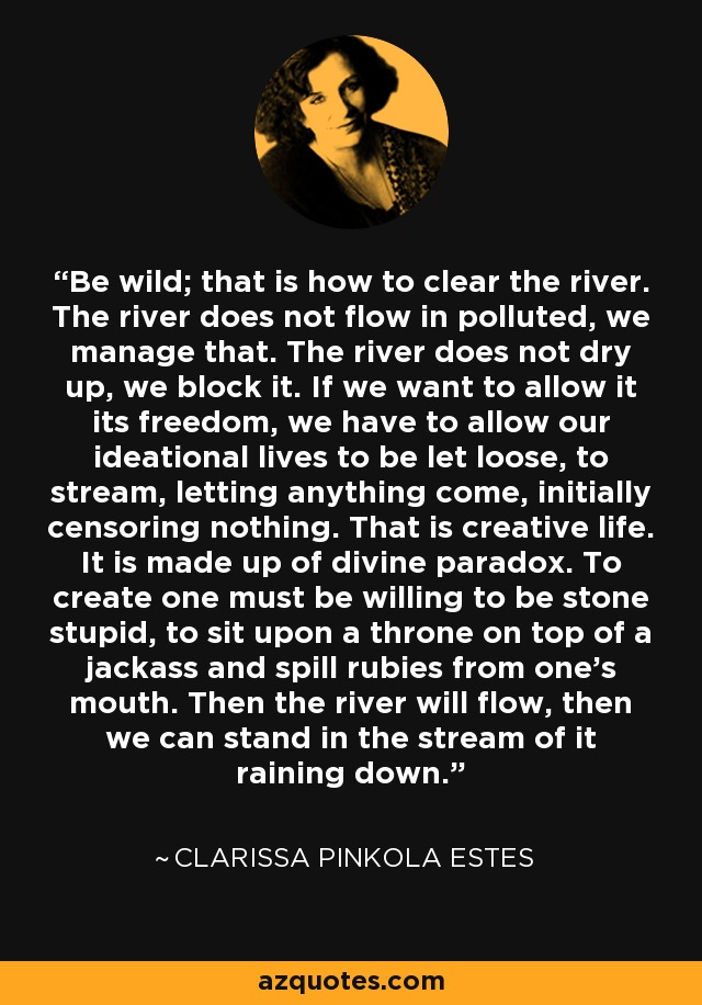 Be wild; that is how to clear the river. The river does not flow in polluted, we manage that. The river does not dry up, we block it. If we want to allow it its freedom, we have to allow our ideational lives to be let loose, to stream, letting anything come, initially censoring nothing. That is creative life. It is made up of divine paradox. To create one must be willing to be stone stupid, to sit upon a throne on top of a jackass and spill rubies from one's mouth. Then the river will flow, then we can stand in the stream of it raining down. - Clarissa Pinkola Estes