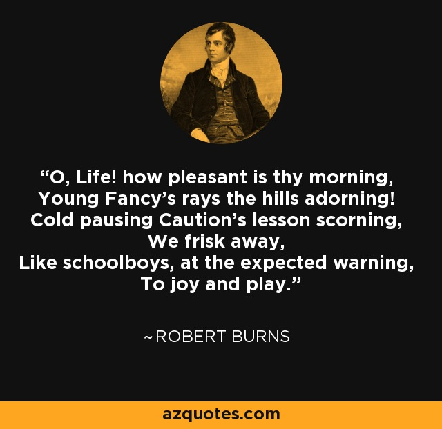 O, Life! how pleasant is thy morning, Young Fancy's rays the hills adorning! Cold pausing Caution's lesson scorning, We frisk away, Like schoolboys, at the expected warning, To joy and play. - Robert Burns
