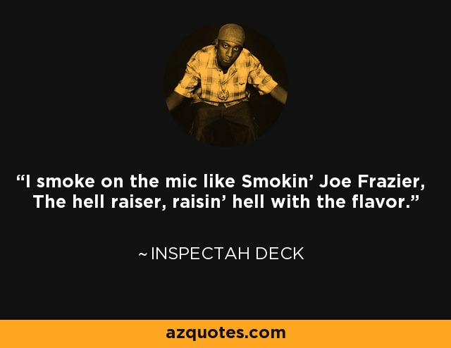I smoke on the mic like Smokin' Joe Frazier, The hell raiser, raisin' hell with the flavor. - Inspectah Deck