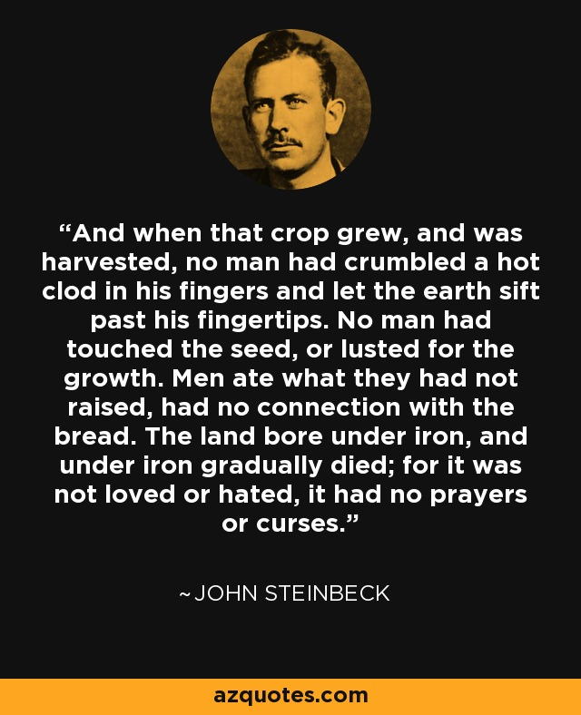And when that crop grew, and was harvested, no man had crumbled a hot clod in his fingers and let the earth sift past his fingertips. No man had touched the seed, or lusted for the growth. Men ate what they had not raised, had no connection with the bread. The land bore under iron, and under iron gradually died; for it was not loved or hated, it had no prayers or curses. - John Steinbeck