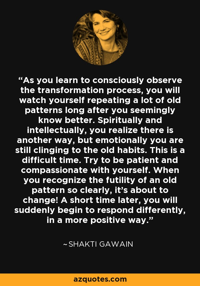 As you learn to consciously observe the transformation process, you will watch yourself repeating a lot of old patterns long after you seemingly know better. Spiritually and intellectually, you realize there is another way, but emotionally you are still clinging to the old habits. This is a difficult time. Try to be patient and compassionate with yourself. When you recognize the futility of an old pattern so clearly, it's about to change! A short time later, you will suddenly begin to respond differently, in a more positive way. - Shakti Gawain
