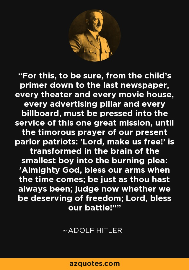 For this, to be sure, from the child's primer down to the last newspaper, every theater and every movie house, every advertising pillar and every billboard, must be pressed into the service of this one great mission, until the timorous prayer of our present parlor patriots: 'Lord, make us free!' is transformed in the brain of the smallest boy into the burning plea: 'Almighty God, bless our arms when the time comes; be just as thou hast always been; judge now whether we be deserving of freedom; Lord, bless our battle!