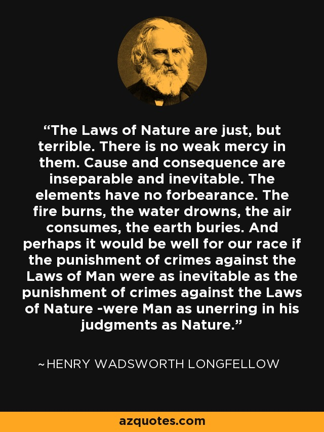 The Laws of Nature are just, but terrible. There is no weak mercy in them. Cause and consequence are inseparable and inevitable. The elements have no forbearance. The fire burns, the water drowns, the air consumes, the earth buries. And perhaps it would be well for our race if the punishment of crimes against the Laws of Man were as inevitable as the punishment of crimes against the Laws of Nature -were Man as unerring in his judgments as Nature. - Henry Wadsworth Longfellow
