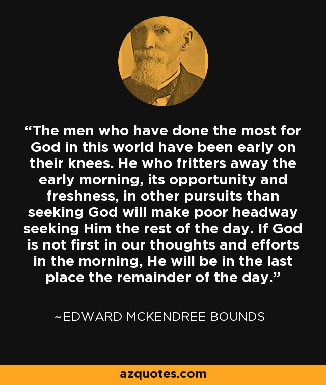 The men who have done the most for God in this world have been early on their knees. He who fritters away the early morning, its opportunity and freshness, in other pursuits than seeking God will make poor headway seeking Him the rest of the day. If God is not first in our thoughts and efforts in the morning, He will be in the last place the remainder of the day. - Edward McKendree Bounds