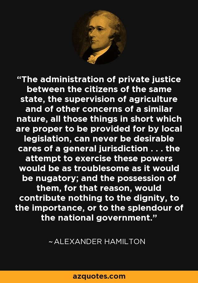 The administration of private justice between the citizens of the same state, the supervision of agriculture and of other concerns of a similar nature, all those things in short which are proper to be provided for by local legislation, can never be desirable cares of a general jurisdiction . . . the attempt to exercise these powers would be as troublesome as it would be nugatory; and the possession of them, for that reason, would contribute nothing to the dignity, to the importance, or to the splendour of the national government. - Alexander Hamilton