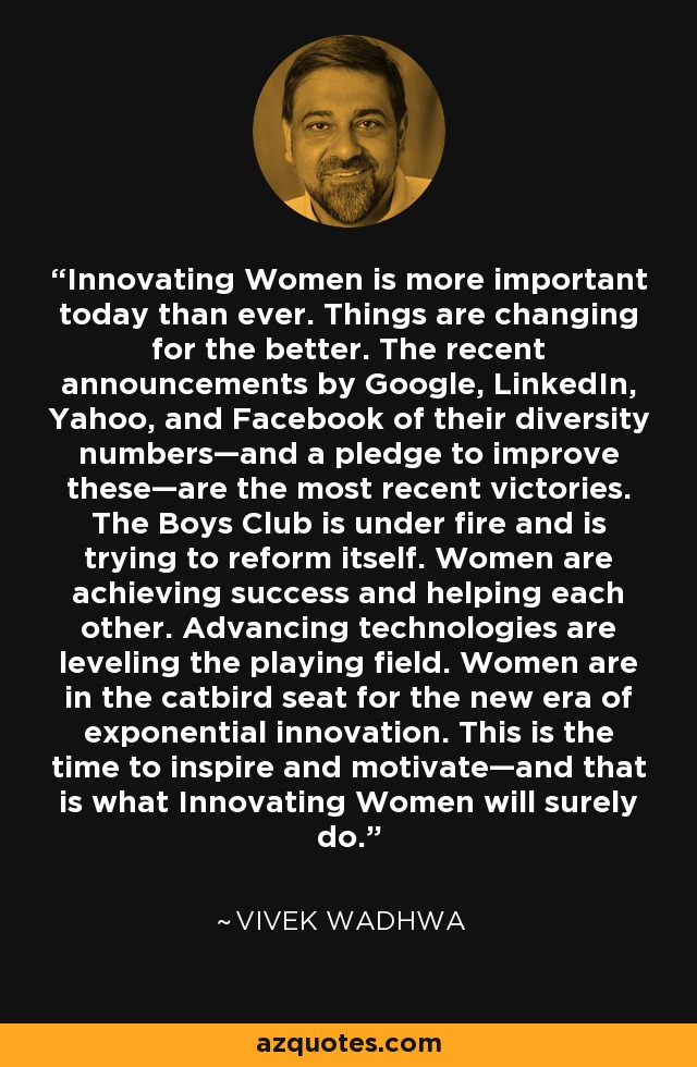 Innovating Women is more important today than ever. Things are changing for the better. The recent announcements by Google, LinkedIn, Yahoo, and Facebook of their diversity numbers—and a pledge to improve these—are the most recent victories. The Boys Club is under fire and is trying to reform itself. Women are achieving success and helping each other. Advancing technologies are leveling the playing field. Women are in the catbird seat for the new era of exponential innovation. This is the time to inspire and motivate—and that is what Innovating Women will surely do. - Vivek Wadhwa