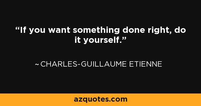 If you want something done right, do it yourself. - Charles-Guillaume Etienne