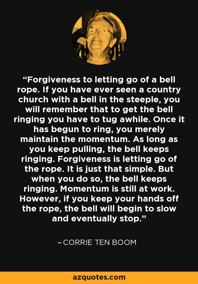Forgiveness to letting go of a bell rope. If you have ever seen a country church with a bell in the steeple, you will remember that to get the bell ringing you have to tug awhile. Once it has begun to ring, you merely maintain the momentum. As long as you keep pulling, the bell keeps ringing. Forgiveness is letting go of the rope. It is just that simple. But when you do so, the bell keeps ringing. Momentum is still at work. However, if you keep your hands off the rope, the bell will begin to slow and eventually stop. - Corrie Ten Boom