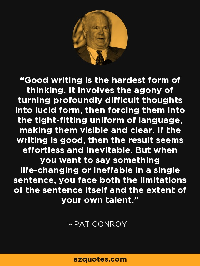 Good writing is the hardest form of thinking. It involves the agony of turning profoundly difficult thoughts into lucid form, then forcing them into the tight-fitting uniform of language, making them visible and clear. If the writing is good, then the result seems effortless and inevitable. But when you want to say something life-changing or ineffable in a single sentence, you face both the limitations of the sentence itself and the extent of your own talent. - Pat Conroy